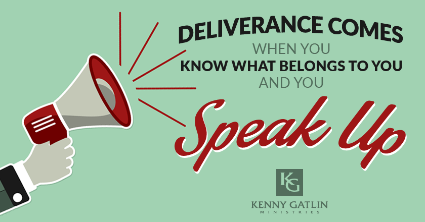 Deliverance Comes When You Know What Belongs to You and You Speak Up