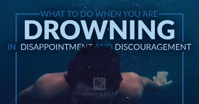 What to Do When You Are Drowning in  Disappointment and Discouragement