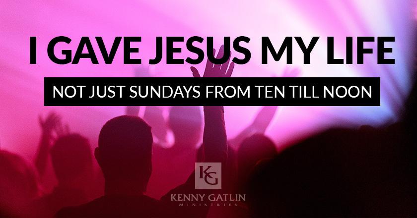 I Gave Jesus My Life – Not Just Sundays From Ten till Noon
