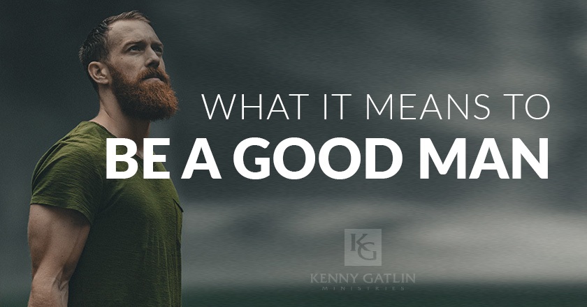 What It Means To Be A Good Man
